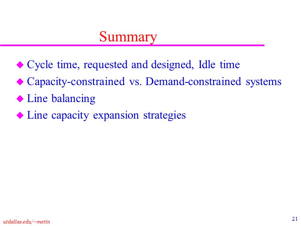 utdallas.edu/~metin 21 Summary u Cycle time, requested and designed, Idle time u Capacity-constrained vs.