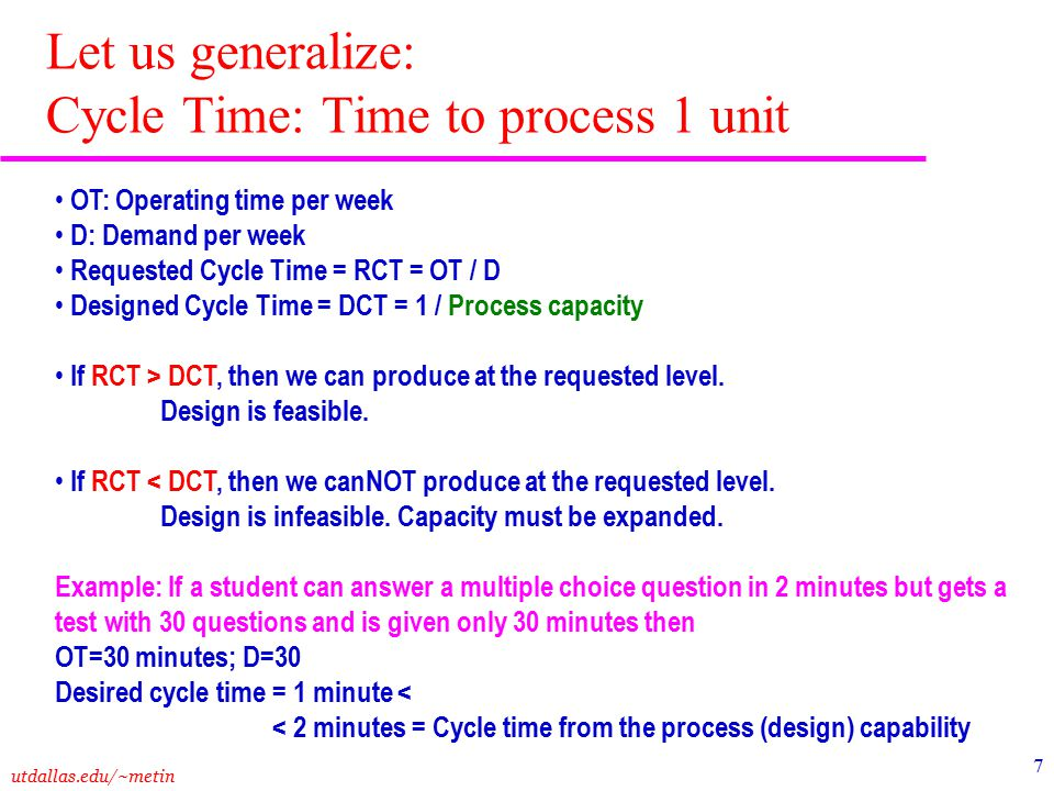 utdallas.edu/~metin 8 a1a1 Activity Time a2a2 a3a3 DCT=a 4 1234 =Idle Time Capacity i = Utilization i = Overall Performance Measures Direct Labor Content=a 1 +a 2 +a 3 +a 4 If one worker per resource: Direct Idle Time = (RCT-a 1 ) +(RCT-a 2 ) + (RCT-a 3 ) +(RCT-a 4 ) Average labor utilization Labor Productivity Measures Let us generalize: Labor Productivity Measures for a Demand-Constrained System: RCT > DCT RCT