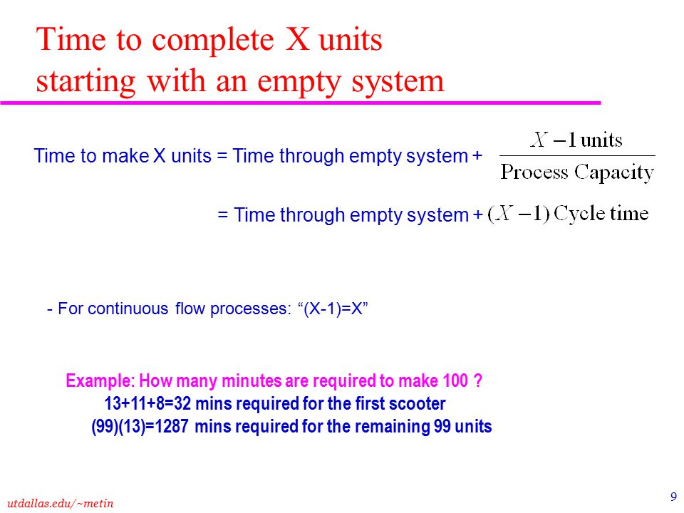 utdallas.edu/~metin 9 Time to make X units = Time through empty system + = Time through empty system + - For continuous flow processes: (X-1)=X Time to complete X units starting with an empty system Example: How many minutes are required to make 100 .