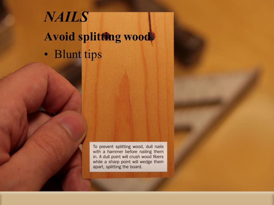 NAILS Avoid splitting wood Blunt tips