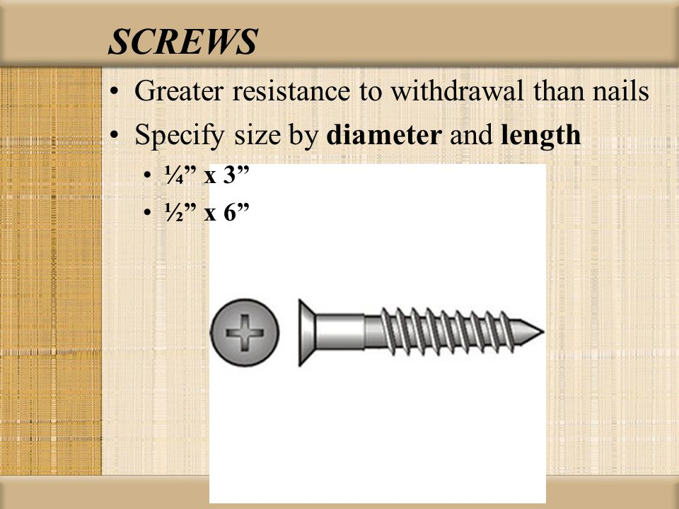 "SCREWS Greater resistance to withdrawal than nails Specify size by diameter and length ¼"" x 3"" ½"" x 6"""