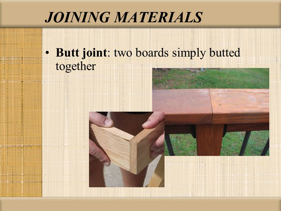 JOINING MATERIALS Butt joint: two boards simply butted together