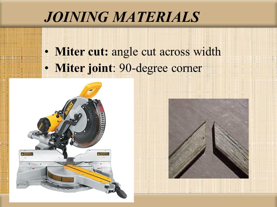 Miter cut: angle cut across width Miter joint: 90-degree corner JOINING MATERIALS
