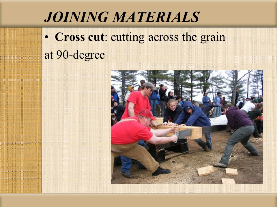 Cross cut: cutting across the grain at 90-degree JOINING MATERIALS