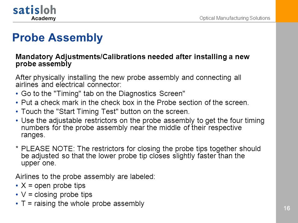 Optical Manufacturing Solutions 16 Probe Assembly Mandatory Adjustments/Calibrations needed after installing a new probe assembly After physically installing the new probe assembly and connecting all airlines and electrical connector: Go to the Timing tab on the Diagnostics Screen Put a check mark in the check box in the Probe section of the screen.