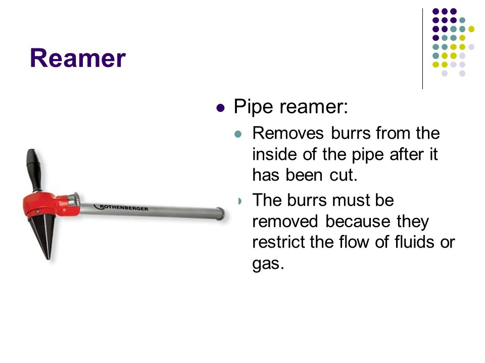 Reamer Pipe reamer: Removes burrs from the inside of the pipe after it has been cut. The burrs must be removed because they restrict the flow of fluid