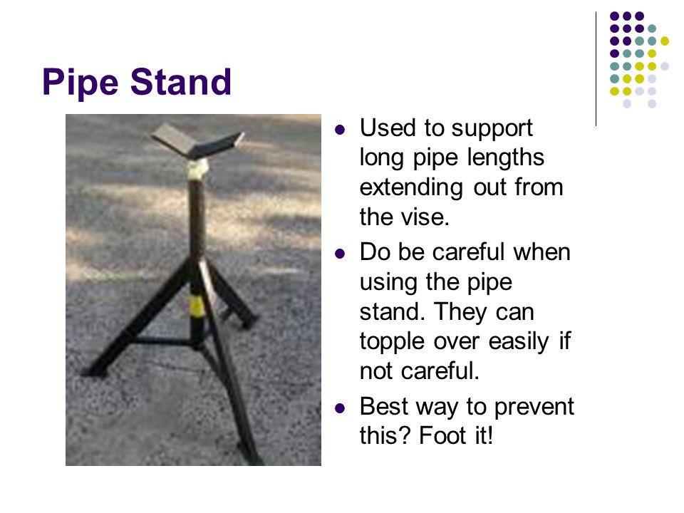 Pipe Stand Used to support long pipe lengths extending out from the vise. Do be careful when using the pipe stand. They can topple over easily if not
