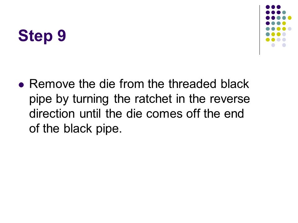 Step 9 Remove the die from the threaded black pipe by turning the ratchet in the reverse direction until the die comes off the end of the black pipe.