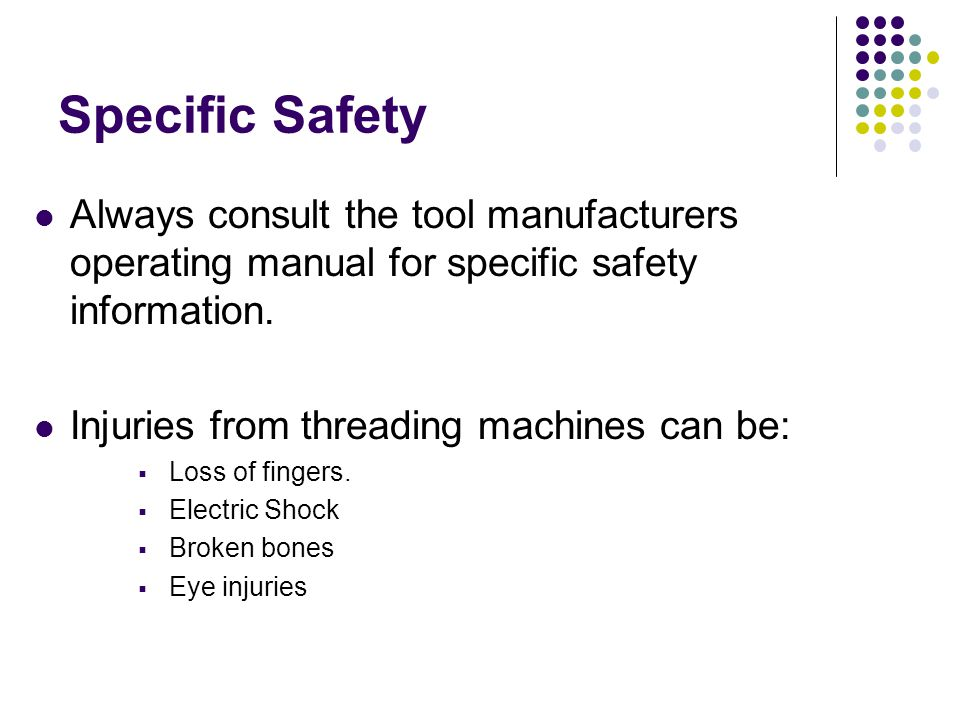 Specific Safety Always consult the tool manufacturers operating manual for specific safety information. Injuries from threading machines can be:  Los