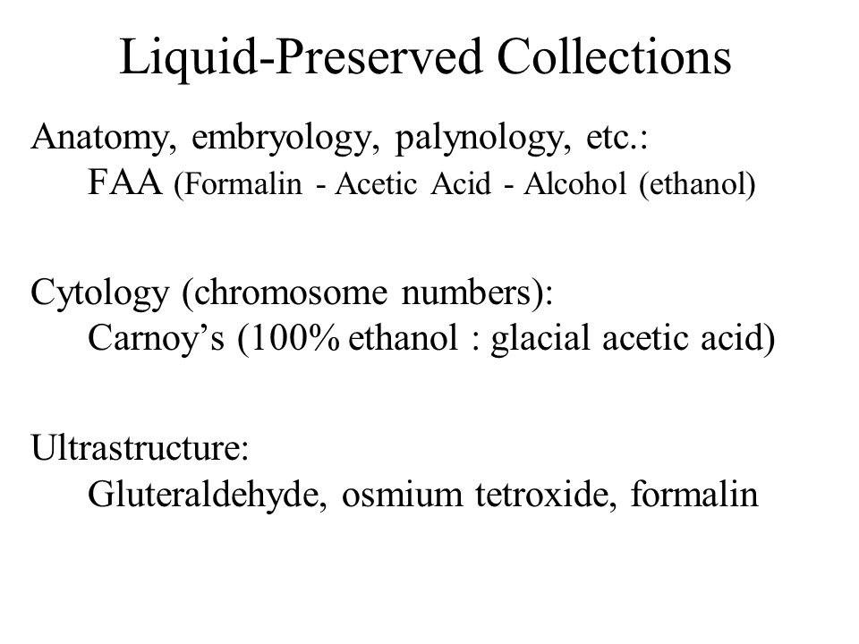 Liquid-Preserved Collections Anatomy, embryology, palynology, etc.: FAA (Formalin - Acetic Acid - Alcohol (ethanol) Cytology (chromosome numbers): Car