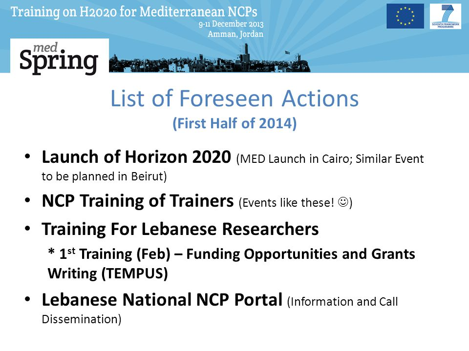 List of Foreseen Actions (First Half of 2014) Launch of Horizon 2020 (MED Launch in Cairo; Similar Event to be planned in Beirut) NCP Training of Trainers (Events like these.