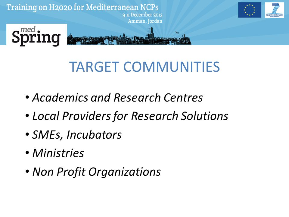 TARGET COMMUNITIES Academics and Research Centres Local Providers for Research Solutions SMEs, Incubators Ministries Non Profit Organizations