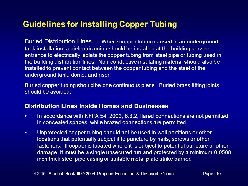 4.2.16 Student Book © 2004 Propane Education & Research CouncilPage 10 Guidelines for Installing Copper Tubing Buried Distribution Lines— Where copper tubing is used in an underground tank installation, a dielectric union should be installed at the building service entrance to electrically isolate the copper tubing from steel pipe or tubing used in the building distribution lines.