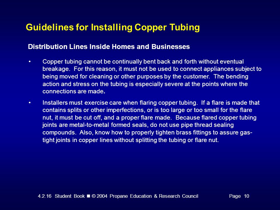 4.2.16 Student Book © 2004 Propane Education & Research CouncilPage 10 Guidelines for Installing Copper Tubing Distribution Lines Inside Homes and Businesses Copper tubing cannot be continually bent back and forth without eventual breakage.
