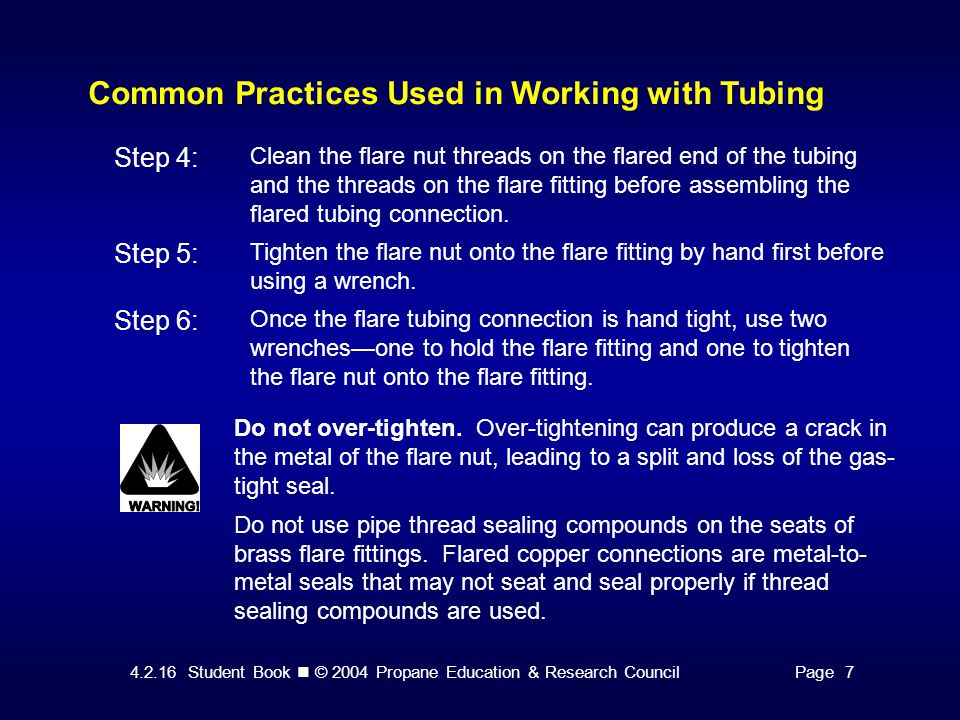 4.2.16 Student Book © 2004 Propane Education & Research CouncilPage 7 Common Practices Used in Working with Tubing Step 4: Clean the flare nut threads on the flared end of the tubing and the threads on the flare fitting before assembling the flared tubing connection.
