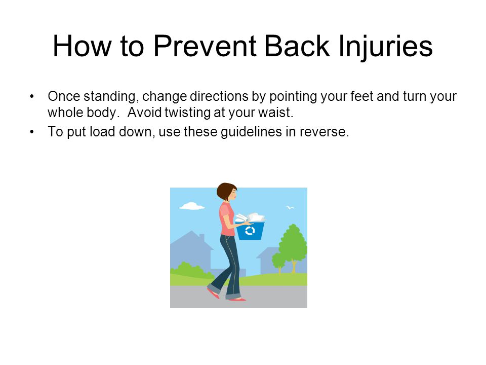 How to Prevent Back Injuries Once standing, change directions by pointing your feet and turn your whole body. Avoid twisting at your waist. To put loa