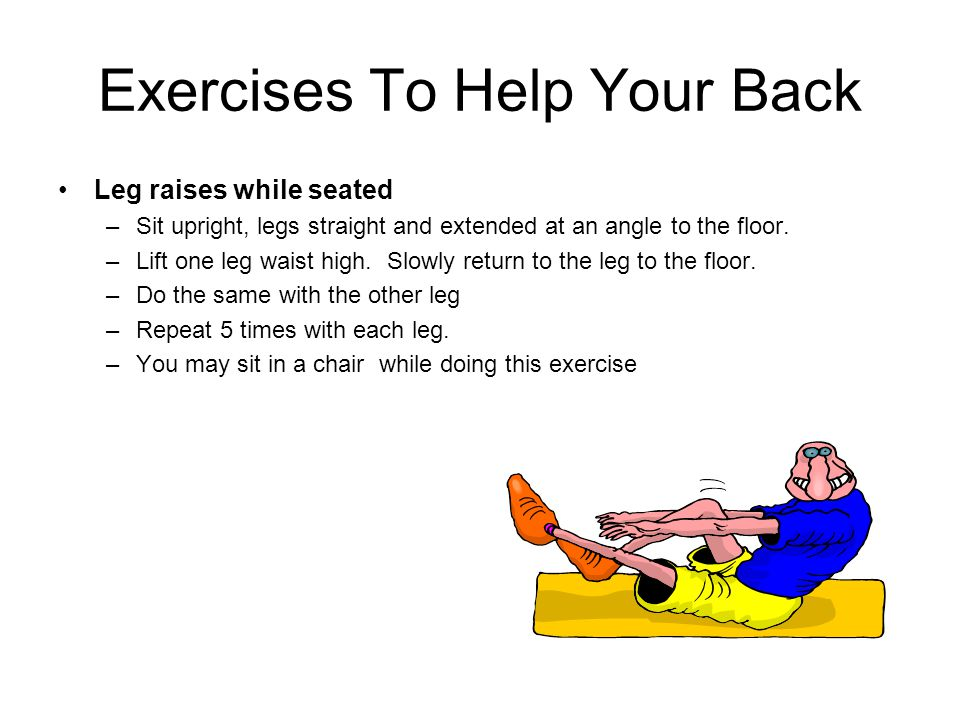 Exercises To Help Your Back Leg raises while seated –Sit upright, legs straight and extended at an angle to the floor. –Lift one leg waist high. Slowl