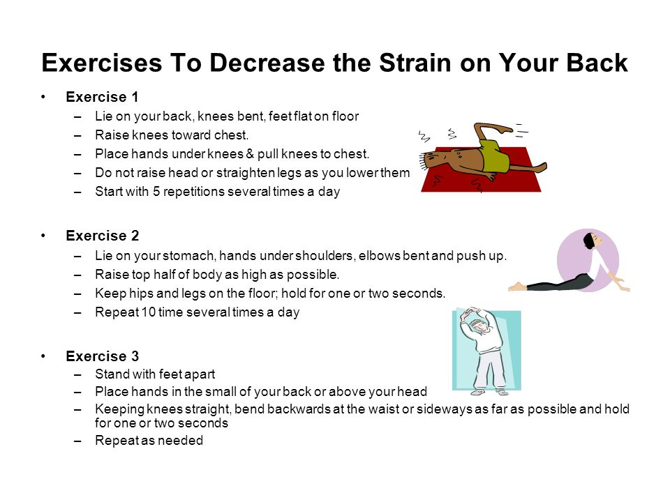 Exercises To Decrease the Strain on Your Back Exercise 1 –Lie on your back, knees bent, feet flat on floor –Raise knees toward chest. –Place hands und
