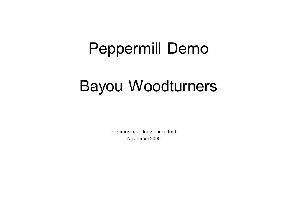 Peppermill Demo Bayou Woodturners Demonstrator Jim Shackelford November 2009