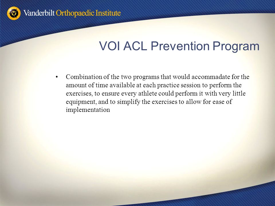 VOI ACL Prevention Program Combination of the two programs that would accommadate for the amount of time available at each practice session to perform the exercises, to ensure every athlete could perform it with very little equipment, and to simplify the exercises to allow for ease of implementation