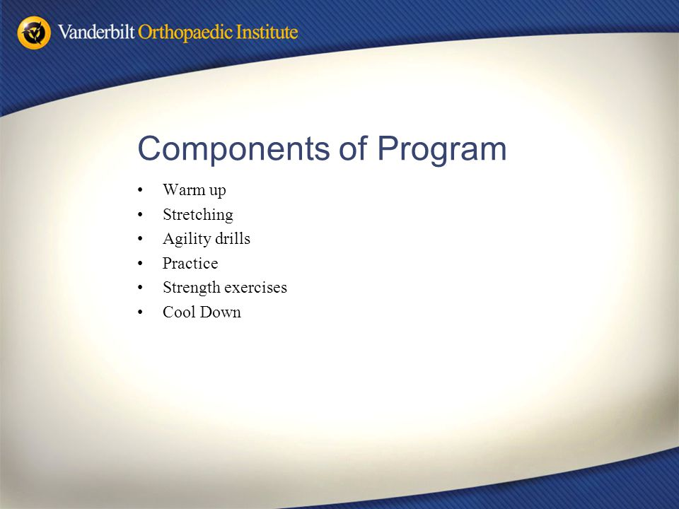 Components of Program Warm up Stretching Agility drills Practice Strength exercises Cool Down