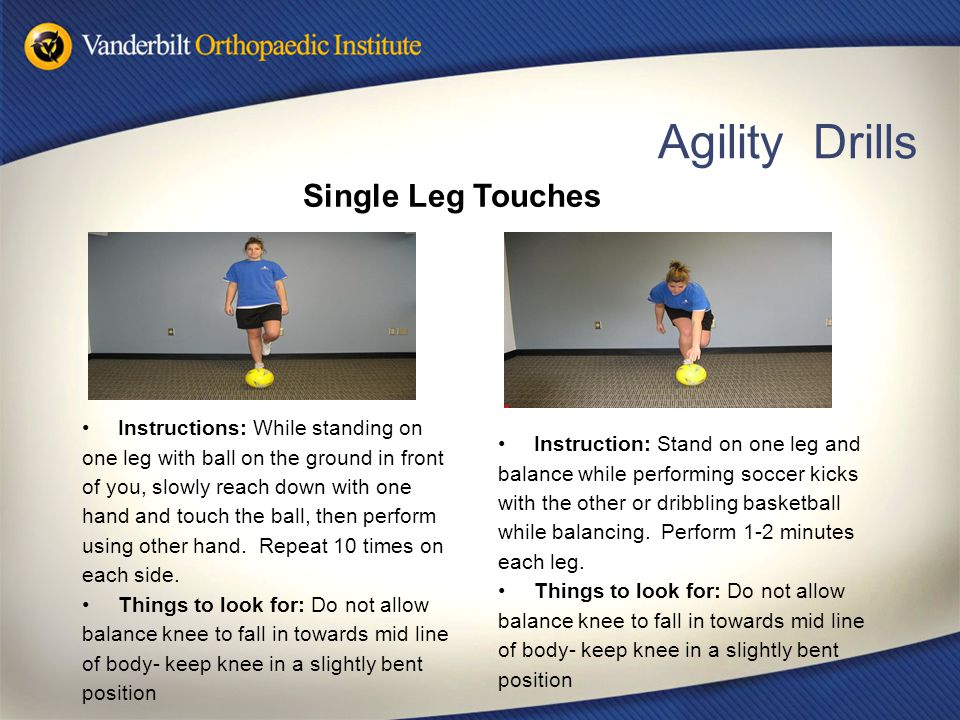 Agility Drills Instructions: While standing on one leg with ball on the ground in front of you, slowly reach down with one hand and touch the ball, th