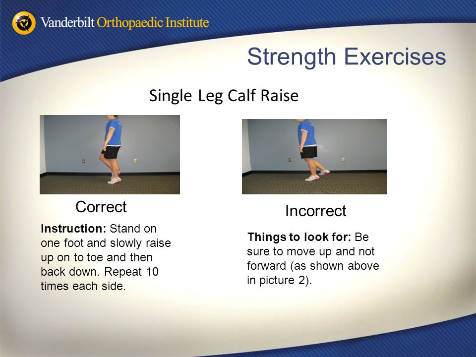 Strength Exercises Correct Incorrect Single Leg Calf Raise Things to look for: Be sure to move up and not forward (as shown above in picture 2). Instr