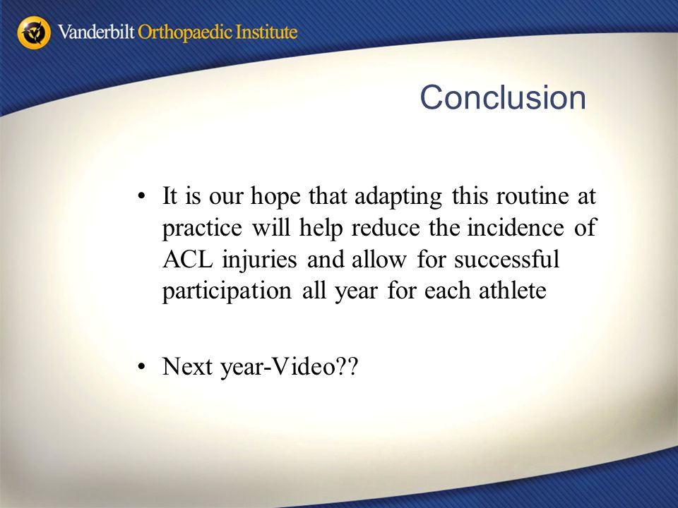 Conclusion It is our hope that adapting this routine at practice will help reduce the incidence of ACL injuries and allow for successful participation
