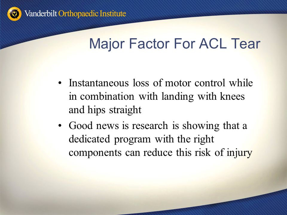 Major Factor For ACL Tear Instantaneous loss of motor control while in combination with landing with knees and hips straight Good news is research is