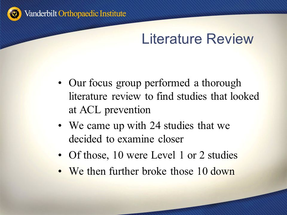 Literature Review Our focus group performed a thorough literature review to find studies that looked at ACL prevention We came up with 24 studies that we decided to examine closer Of those, 10 were Level 1 or 2 studies We then further broke those 10 down