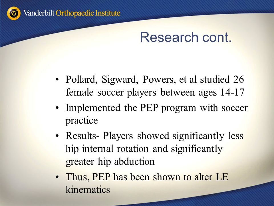 Research cont. Pollard, Sigward, Powers, et al studied 26 female soccer players between ages 14-17 Implemented the PEP program with soccer practice Re