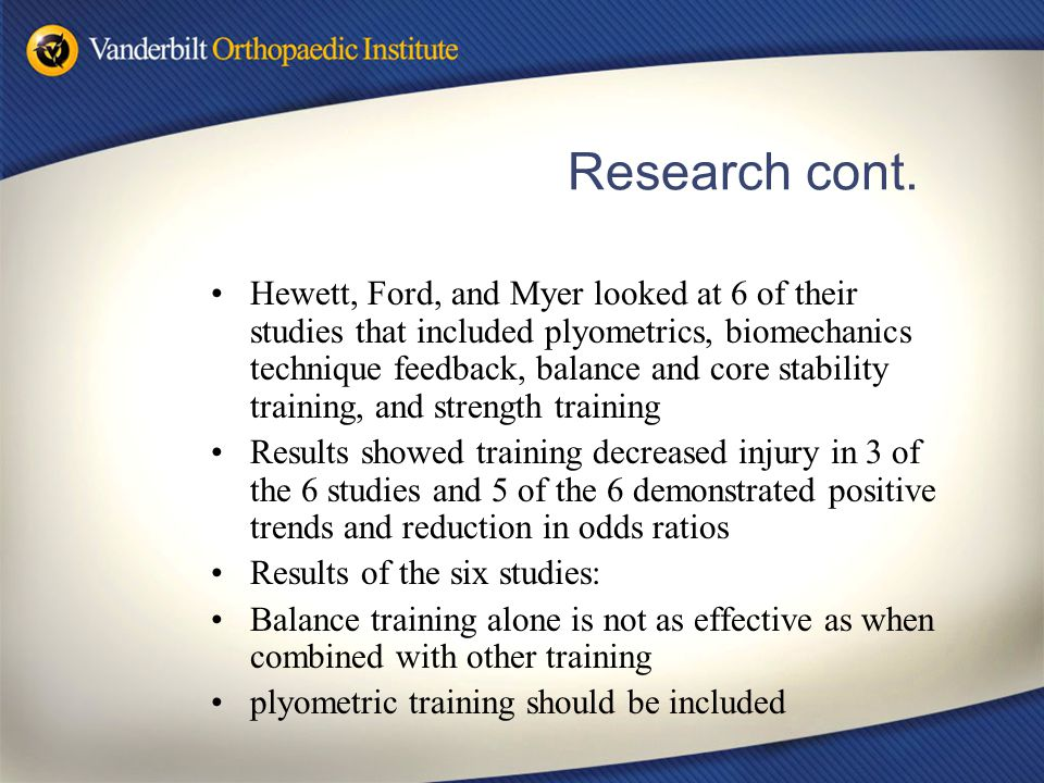 Research cont. Hewett, Ford, and Myer looked at 6 of their studies that included plyometrics, biomechanics technique feedback, balance and core stabil