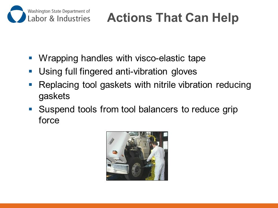 Actions That Can Help  Wrapping handles with visco-elastic tape  Using full fingered anti-vibration gloves  Replacing tool gaskets with nitrile vib