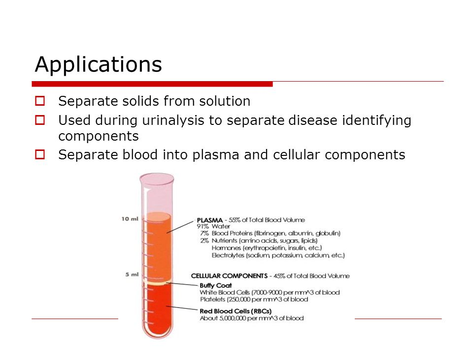 Applications  Separate solids from solution  Used during urinalysis to separate disease identifying components  Separate blood into plasma and cellular components