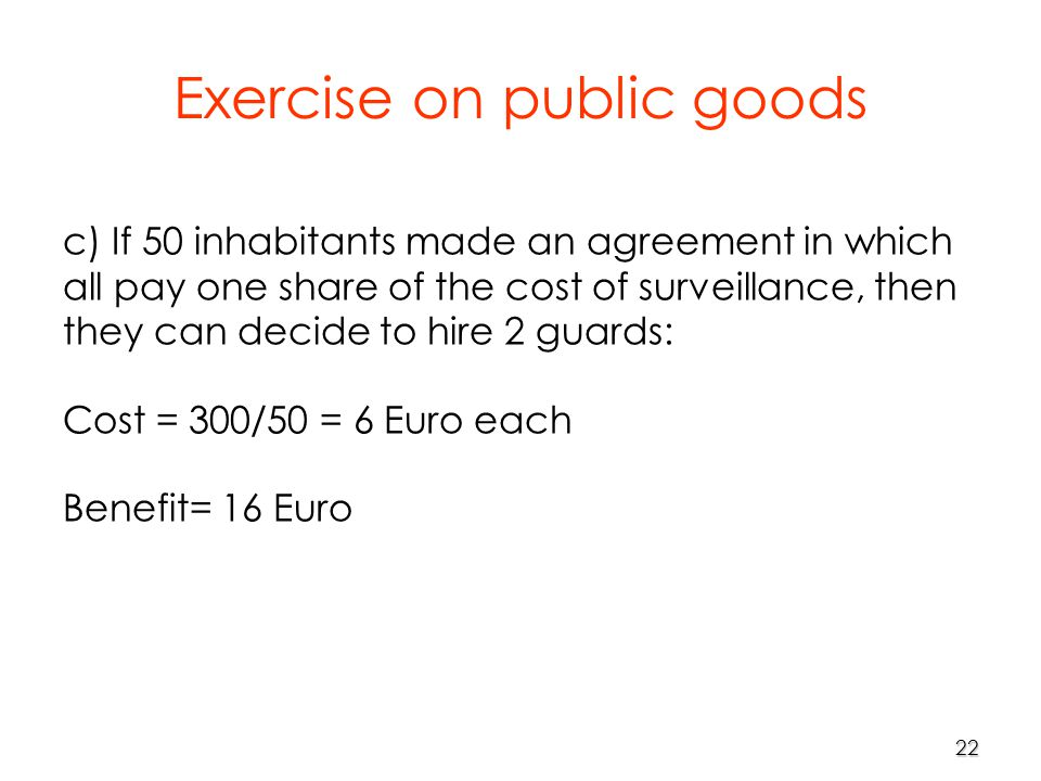 22 c) If 50 inhabitants made an agreement in which all pay one share of the cost of surveillance, then they can decide to hire 2 guards: Cost = 300/50 = 6 Euro each Benefit= 16 Euro Exercise on public goods