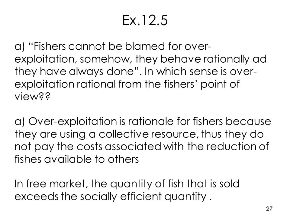 27 a) Fishers cannot be blamed for over- exploitation, somehow, they behave rationally ad they have always done .