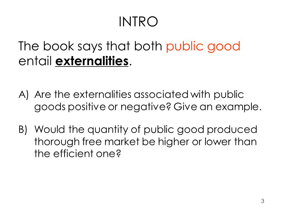 3 INTRO The book says that both public good entail externalities.