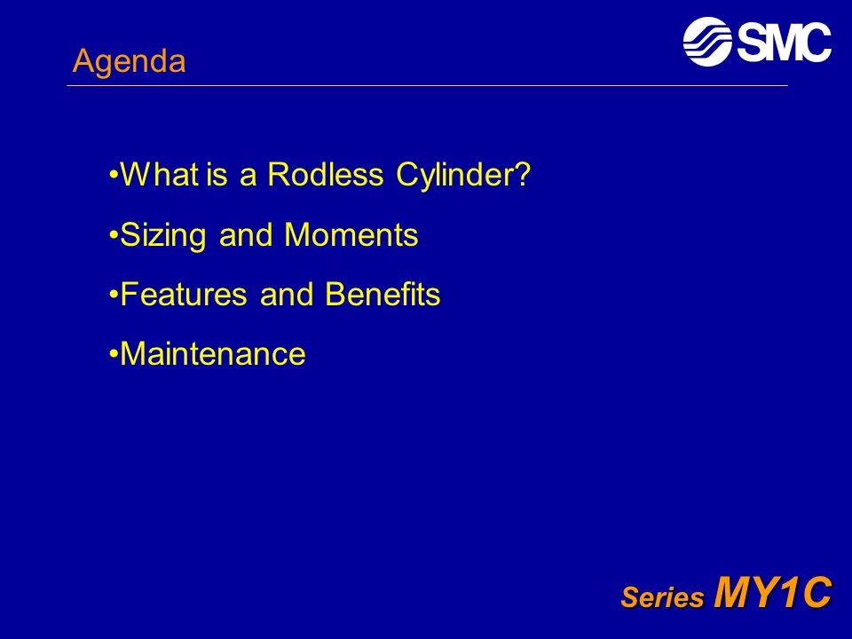 Series MY1C Agenda What is a Rodless Cylinder? Sizing and Moments Features and Benefits Maintenance