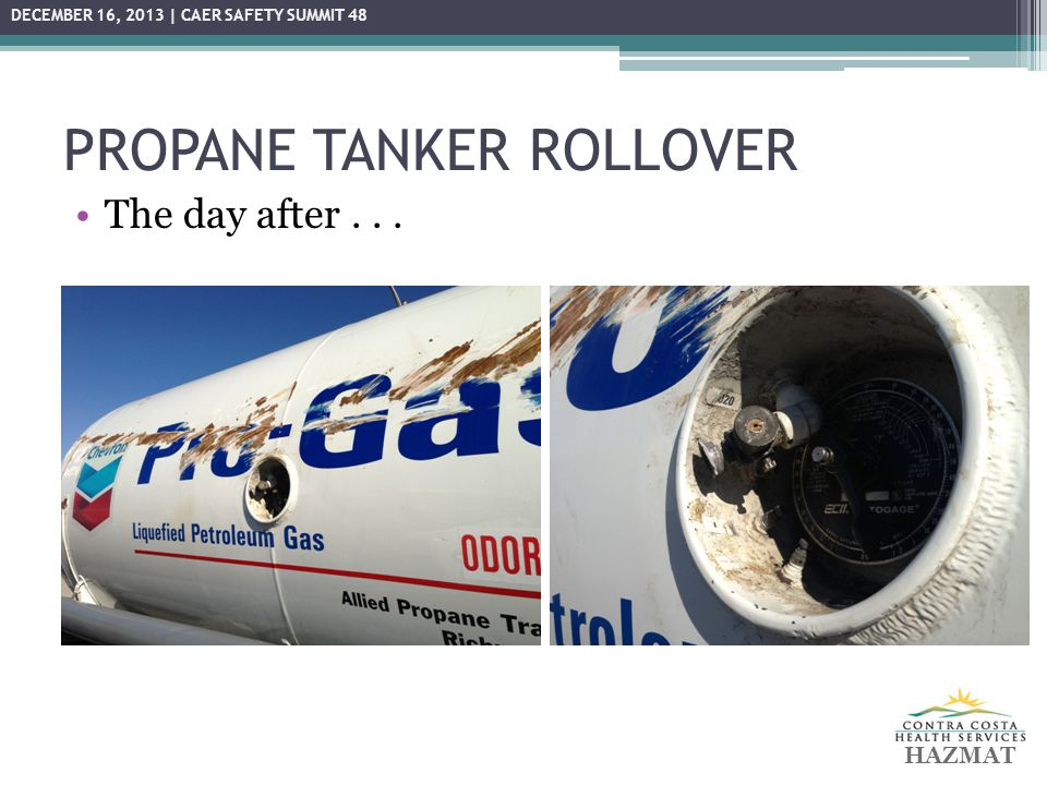 PROPANE TANKER ROLLOVER Lessons Learned: ▫SAFETY  Flammability / Explosion hazard of propane ▫Importance of ICS/Unified Command ▫Specialized training for tow companies for haz mat transportation incidents  CHP working on new guidelines  In the interim, include tow operator safety in Site Safety Plan ▫Continuous LEL/air monitoring ▫Maintenance of zones (exclusion, CRZ, support) ▫I-80 closure.