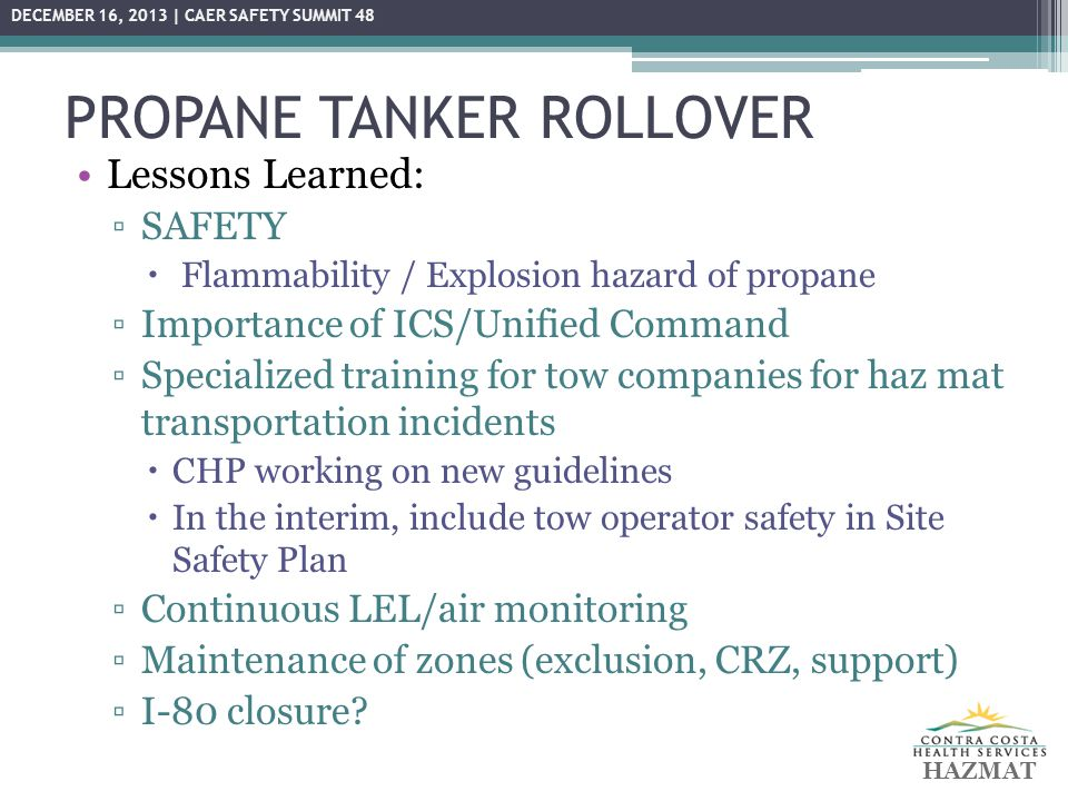 PROPANE TANKER ROLLOVER Lessons Learned: ▫SAFETY  Flammability / Explosion hazard of propane ▫Importance of ICS/Unified Command ▫Specialized training for tow companies for haz mat transportation incidents  CHP working on new guidelines  In the interim, include tow operator safety in Site Safety Plan ▫Continuous LEL/air monitoring ▫Maintenance of zones (exclusion, CRZ, support) ▫I-80 closure.