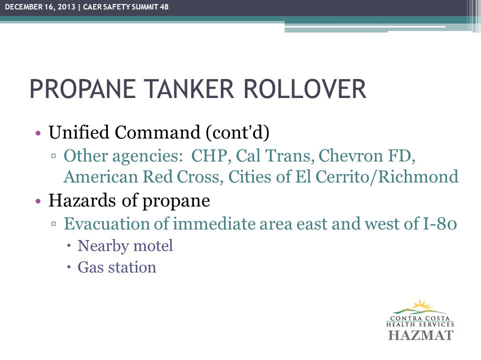 PROPANE TANKER ROLLOVER Unified Command (cont'd) ▫Other agencies: CHP, Cal Trans, Chevron FD, American Red Cross, Cities of El Cerrito/Richmond Hazard