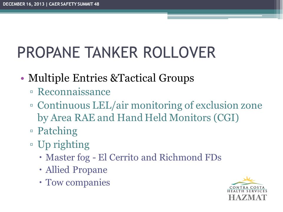 PROPANE TANKER ROLLOVER Multiple Entries &Tactical Groups ▫Reconnaissance ▫Continuous LEL/air monitoring of exclusion zone by Area RAE and Hand Held M