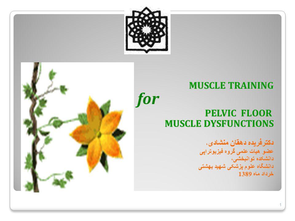 MUSCLE TRAINING for PELVIC FLOOR MUSCLE DYSFUNCTIONS MUSCLE DYSFUNCTIONS دکترفریده دهقان منشادی ، عضو هیات علمی گروه فیزیوتراپی دانشکده توانبخشی، دانشگاه علوم پزشکی شهید بهشتی خرداد ماه 1389 1