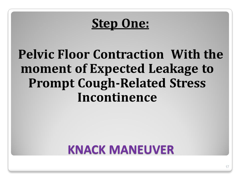 KNACK MANEUVER Step One: Pelvic Floor Contraction With the moment of Expected Leakage to Prompt Cough-Related Stress Incontinence 17