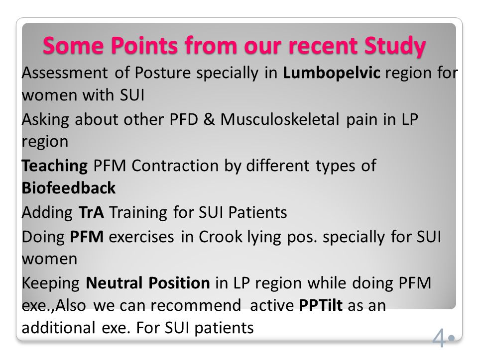 Some Points from our recent Study Assessment of Posture specially in Lumbopelvic region for women with SUI Asking about other PFD & Musculoskeletal pain in LP region Teaching PFM Contraction by different types of Biofeedback Adding TrA Training for SUI Patients Doing PFM exercises in Crook lying pos.