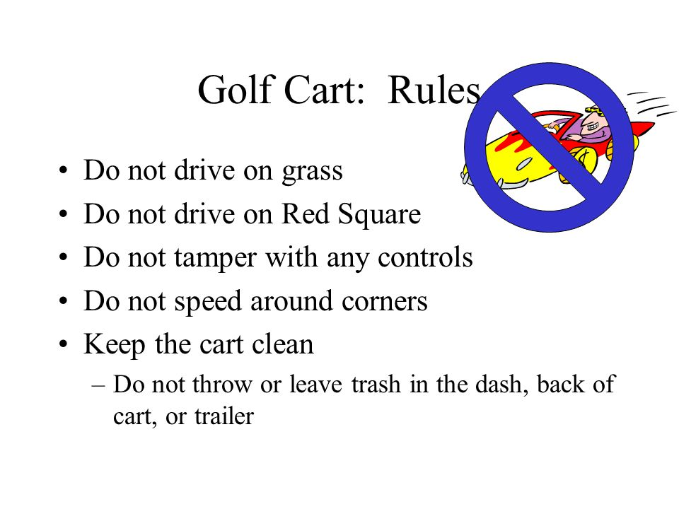 Golf Cart: Rules Do not drive on grass Do not drive on Red Square Do not tamper with any controls Do not speed around corners Keep the cart clean –Do not throw or leave trash in the dash, back of cart, or trailer