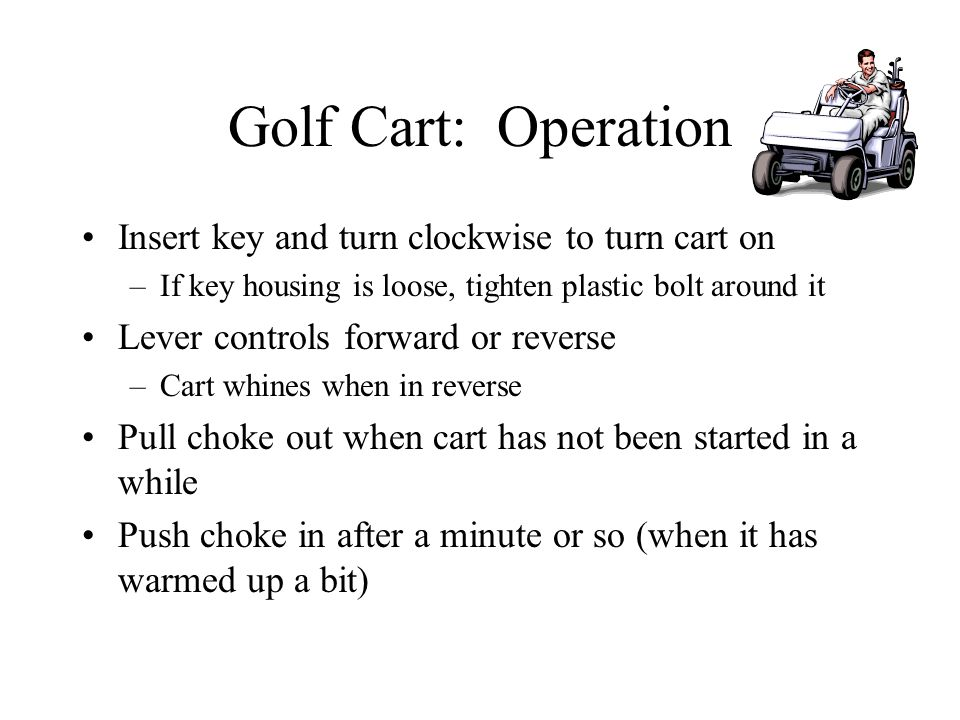 Golf Cart: Operation Insert key and turn clockwise to turn cart on –If key housing is loose, tighten plastic bolt around it Lever controls forward or reverse –Cart whines when in reverse Pull choke out when cart has not been started in a while Push choke in after a minute or so (when it has warmed up a bit)