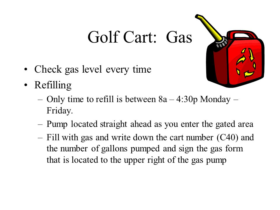 Golf Cart: Gas Check gas level every time Refilling –Only time to refill is between 8a – 4:30p Monday – Friday. –Pump located straight ahead as you en