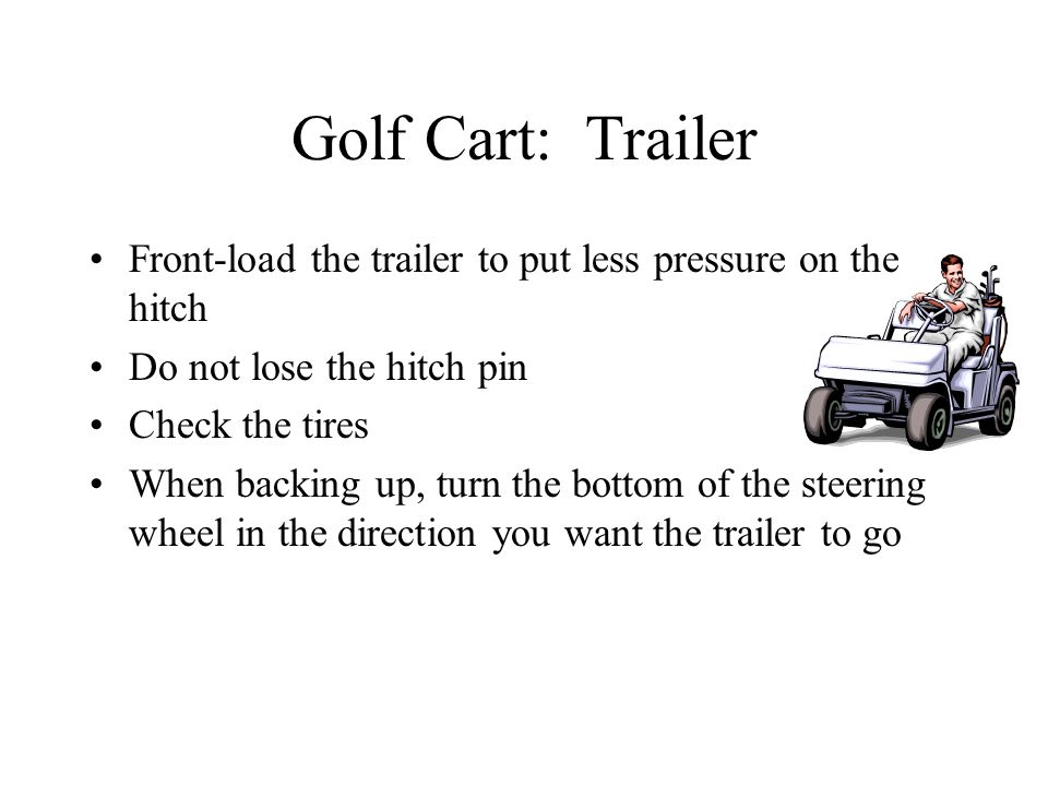 Golf Cart: Trailer Front-load the trailer to put less pressure on the hitch Do not lose the hitch pin Check the tires When backing up, turn the bottom of the steering wheel in the direction you want the trailer to go
