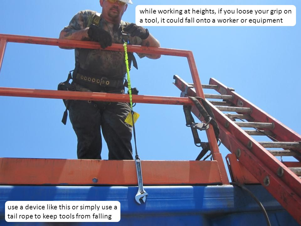 18 while working at heights, if you loose your grip on a tool, it could fall onto a worker or equipment use a device like this or simply use a tail ro